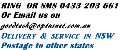 RING  OR SMS 0433 203 661 Or Email us on goodtech@optusnet.com.au Delivery & service in NSW Postage to other states